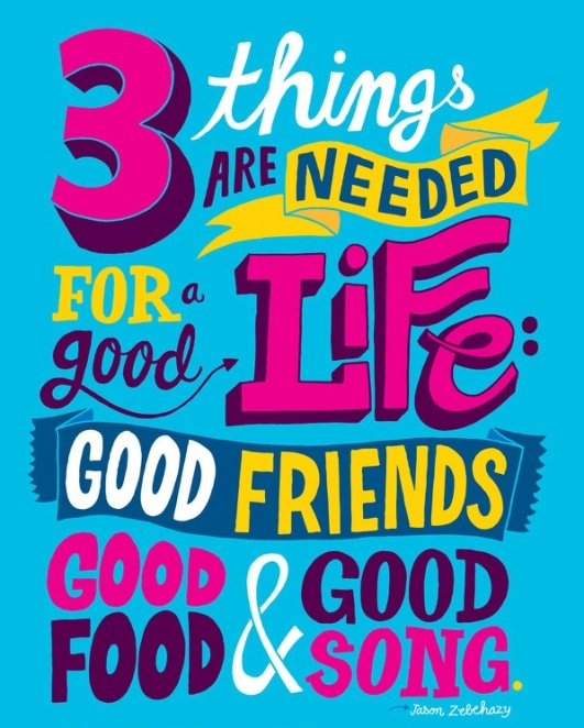 3 things are needed for a good life. Good friends, good food, and good songs. Posters ~ Quotes