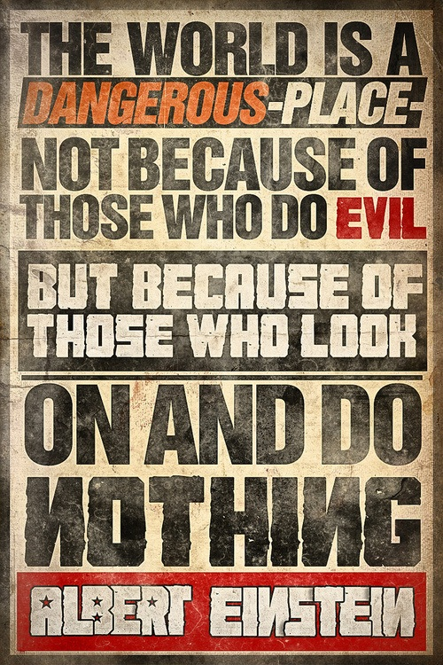 The world is a dangerous place, not because of those who do evil, but because of those who look on and do nothing. Albert Einstein #Poster