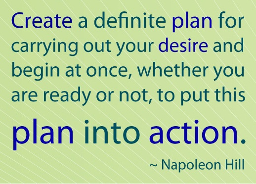 Create a definite plan for carrying out your desire and begin at once,  whether you are ready or not, to put this plan into action.  Napoleon Hill  #quote #success #taolife