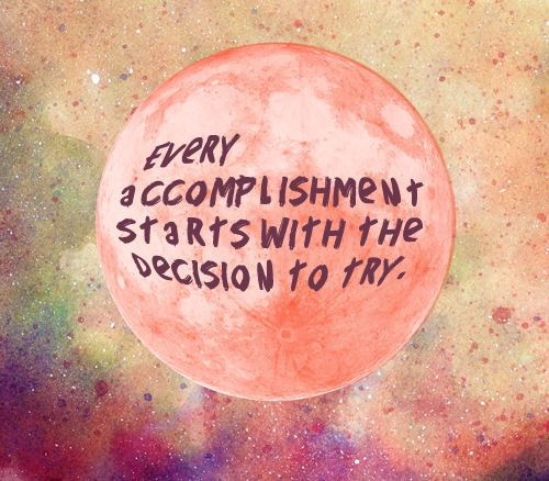 Every accomplishment starts with the decision to try  ~  #success #quotes  #taolife #posters