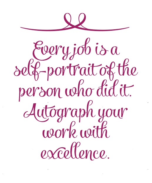Every job is a self-portrait of the person who did it. Autograph your work with excellence.  ~  #quote #excellence #success #taolife