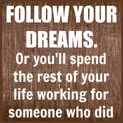 Follow your dreams or you'll spend the rest of your life working for someone who did.  #taolife #dreams #quote