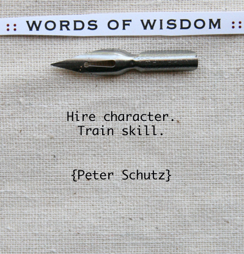 Hire character. Train skill.  ~  Peter Schutz  #quote #success #taolife