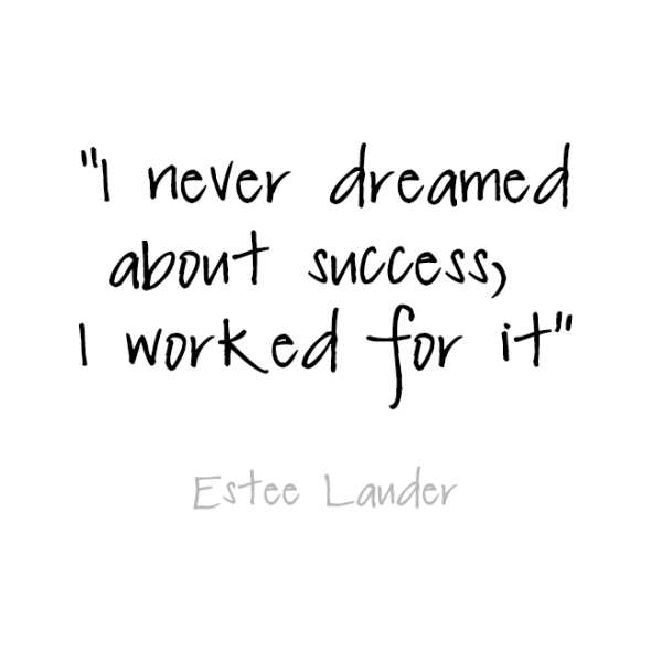 I never dreamed about success, I worked for it.  Estee Lauder ~ quotes