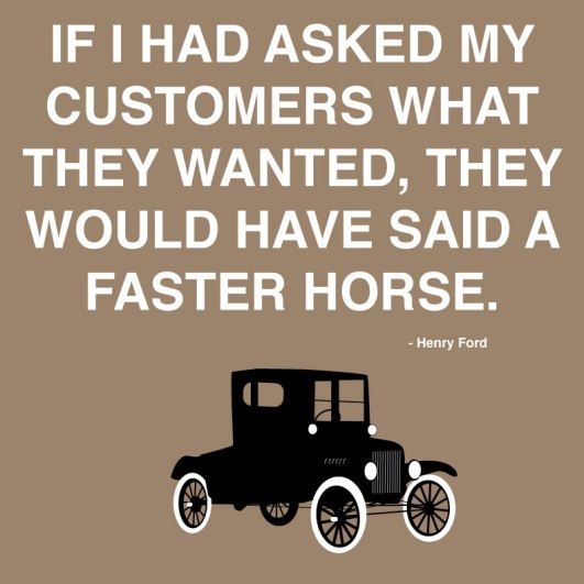 If I had asked my customers what they wanted, they would have said a faster horse. Henry Ford  #quote #taolife