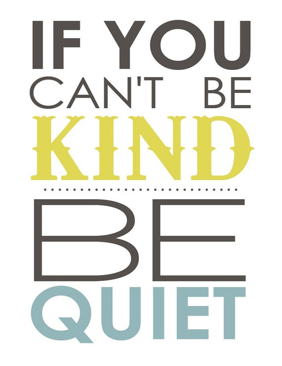 If you can't be kind, be quiet.  ~  Poster  #kindness #quote #taolife