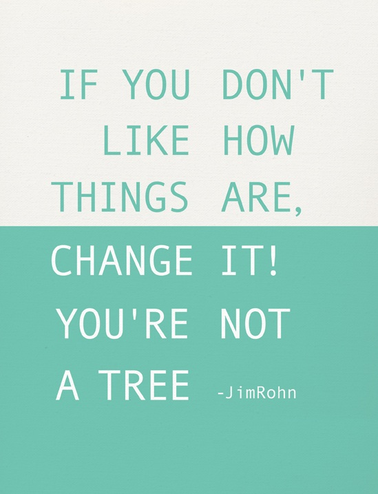 If you don't like how things are, change it. You are not a tree.  ~  Jim Rohn   #taolife #quotes