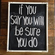 If you say you will, be sure you do.  ~  #quote #success #integrity #taolife