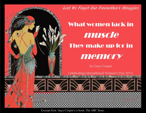 What women lack in muscle, they make up for in memory. Lest We Forget our foremother's struggles. Gaye Crispin, IWD 2013