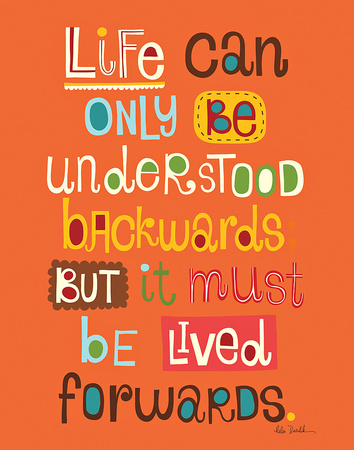 Life can only be understood backwards but must be lived forward.