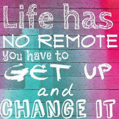 Life has no remote, you have to get up and change it   ~   #posters  #taolife   #life
