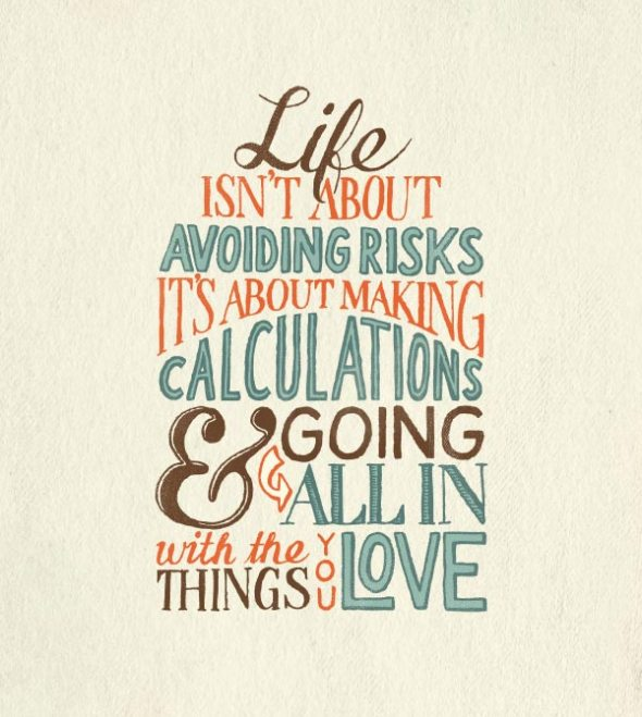 Life isn't about avoiding risks, it's about making calculations, and going all in with the things you love.