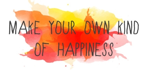 Make your own kind of happiness  ~  #life  #quotes  #taolife