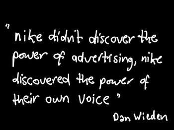 Nike didn't discover the power of advertising, Nike discovered the power of their own voice. Dan Wieden #quote #nike #voice power #taolife