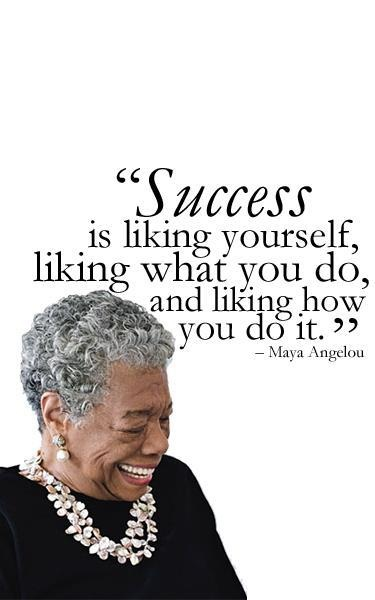 Success is liking yourself, liking what you do, and liking how you do it. Maya Angelou  #quotes