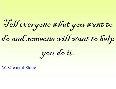 Tell everyone what you want to do and someone will want to help you do it.  ~ W. Clement Stone  #quote #success #goal #taolife