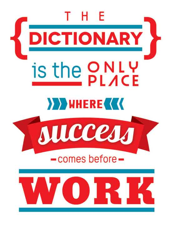 success comes before work only in the dictionary Success quotes the only place where success comes before work is in the dictionary.