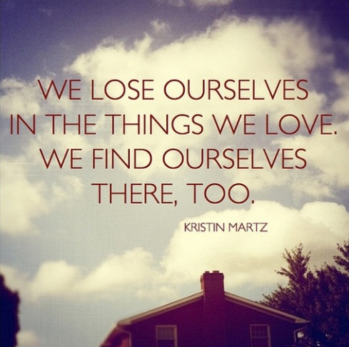 We lose ourselves in the things we love. We find ourselves there too. #quotes #taolife #self #life
