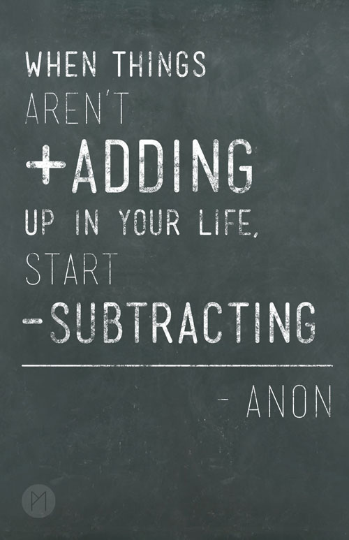 When things aren't adding up in your life, start subtracting.  #posters  #quotes