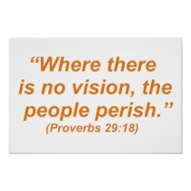 Where there is no vision the people perish. Solomon