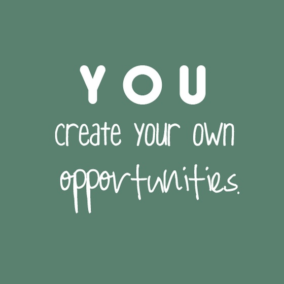 You create your own opportunities ~ success