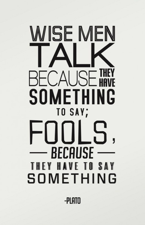 Wise men talk because they have something to say; Fools because they have to say something. Plato  #quote #taolife